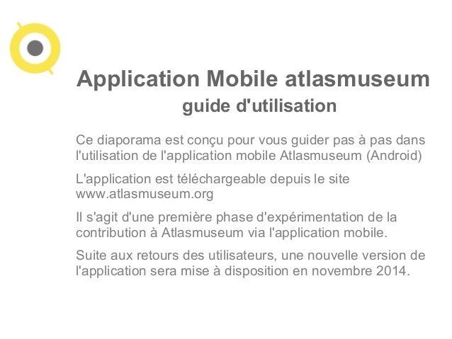 Application Mobile atlasmuseum  guide d'utilisation  Ce diaporama est conçu pour vous guider pas à pas dans  l'utilisation...