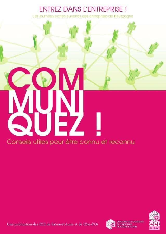 COM MUNI QUEZ !Conseils utiles pour être connu et reconnu Une publication des CCI de Saône-et-Loire et de Côte-d'Or ENTREZ...