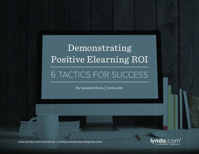 Demonstrating Positive Elearning ROI 6 TACTICS FOR SUCCESS By Savanah Barry   lynda.com www.lynda.com/industries   enterpr...