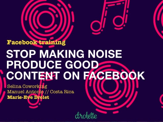 STOP MAKING NOISE PRODUCE GOOD CONTENT ON FACEBOOK Facebook training Selina Coworking Manuel Antonio // Costa Rica Marie-E...