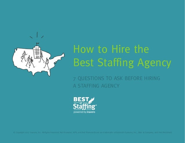 7 QUESTIONS TO ASK BEFORE HIRING A STAFFING AGENCY How to Hire the Best Staffing Agency © Copyright 2017 Inavero, Inc. All...