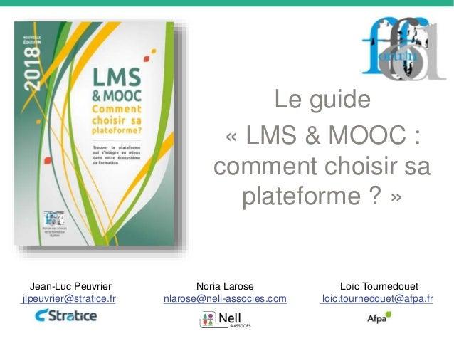 Le guide « LMS & MOOC : comment choisir sa plateforme ? » Noria Larose nlarose@nell-associes.com Jean-Luc Peuvrier jlpeuvr...