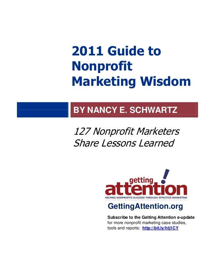 2011 Guide toNonprofitMarketing WisdomBY NANCY E. SCHWARTZ127 Nonprofit MarketersShare Lessons Learned       GettingAttent...