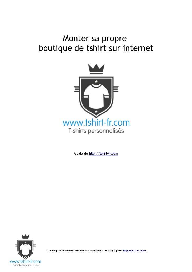 Monter sa propreboutique de tshirt sur internet                          Guide de http://tshirt-fr.com  T-shirts personnal...