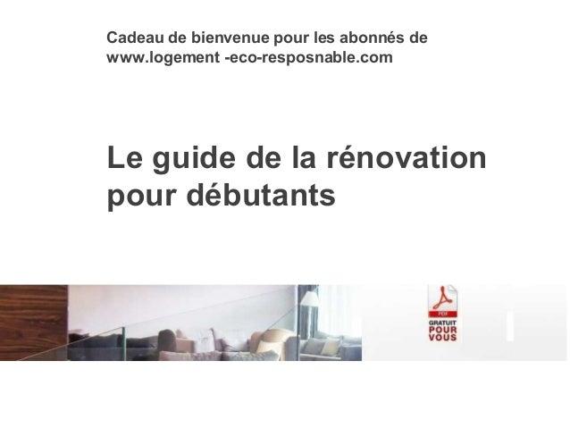 Le guide de la rénovation pour débutants Cadeau de bienvenue pour les abonnés de www.logement -eco-resposnable.com