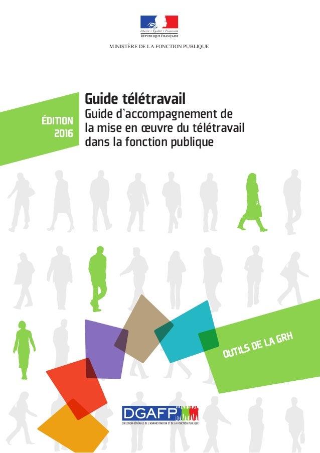 MINISTÈRE DE LA FONCTION PUBLIQUE Outils de la GRH édition 2016 Guide télétravail Guide d'accompagnement de la mise en œuv...