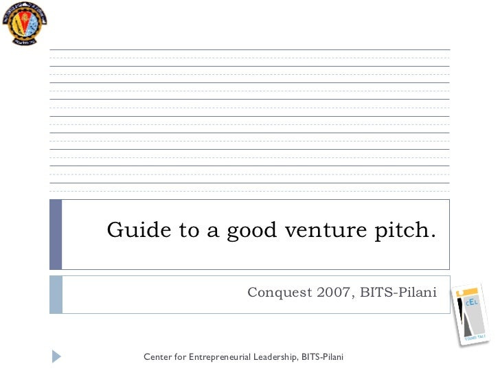 Guide to a good venture pitch. Conquest 2007, BITS-Pilani Center for Entrepreneurial Leadership, BITS-Pilani