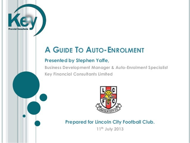 A GUIDE TO AUTO-ENROLMENT Presented by Stephen Yaffe, Business Development Manager & Auto-Enrolment Specialist Key Financi...