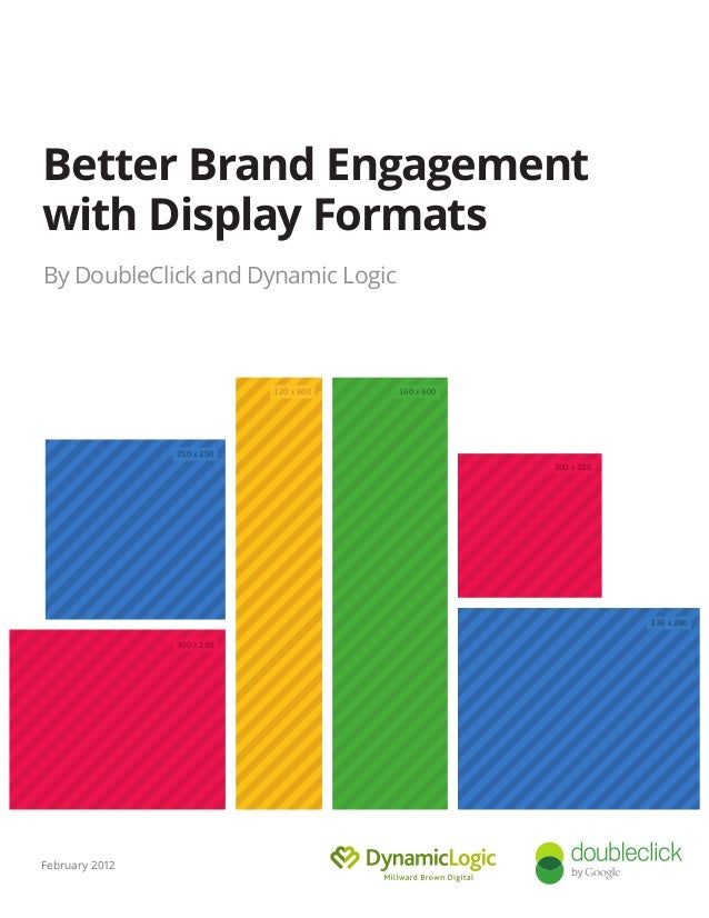 Guide to Building Brand Engagement With Display By DoubleClick and Dynamic Logic January 2012 160 x 600 200 x 200 300 x 25...
