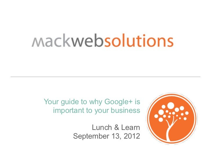 Your guide to why Google+ is  important to your business             Lunch & Learn        September 13, 2012