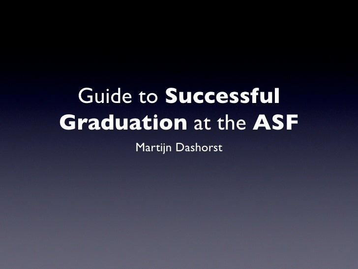 Guide to Successful Graduation at the ASF       Martijn Dashorst