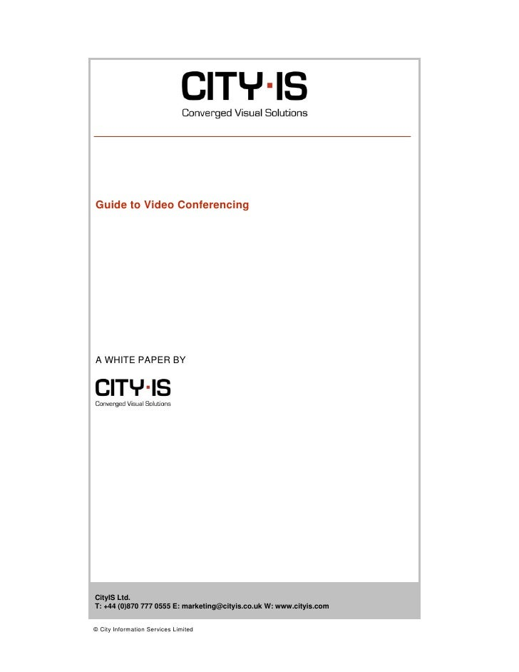 Guide to Video Conferencing     A WHITE PAPER BY     CityIS Ltd. T: +44 (0)870 777 0555 E: marketing@cityis.co.uk W: www.c...