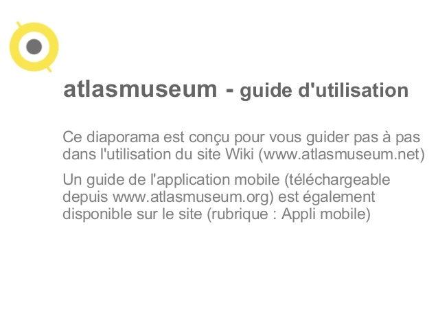 atlasmuseum - guide d'utilisation  Ce diaporama est conçu pour vous guider pas à pas  dans l'utilisation du site Wiki (www...