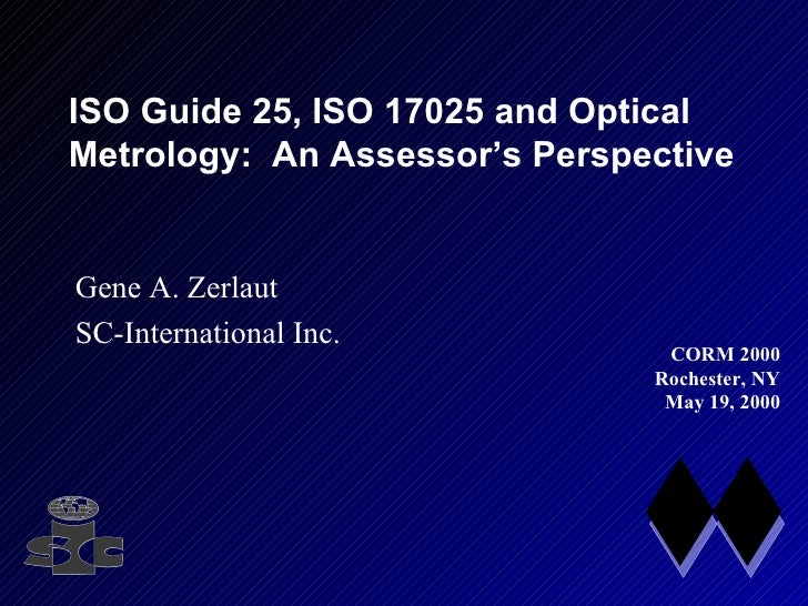 ISO Guide 25, ISO 17025 and Optical Metrology:  An Assessor's Perspective Gene A. Zerlaut SC-International Inc. CORM 2000 ...