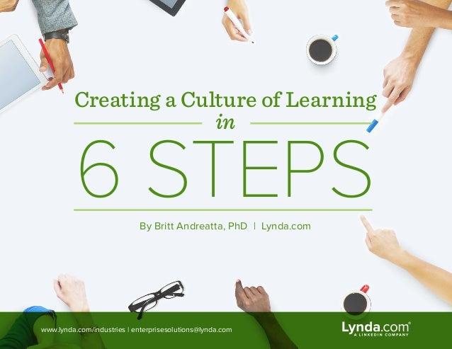 Creating a Culture of Learning in 6 STEPSBy Britt Andreatta, PhD   Lynda.com www.lynda.com/industries   enterprisesolution...