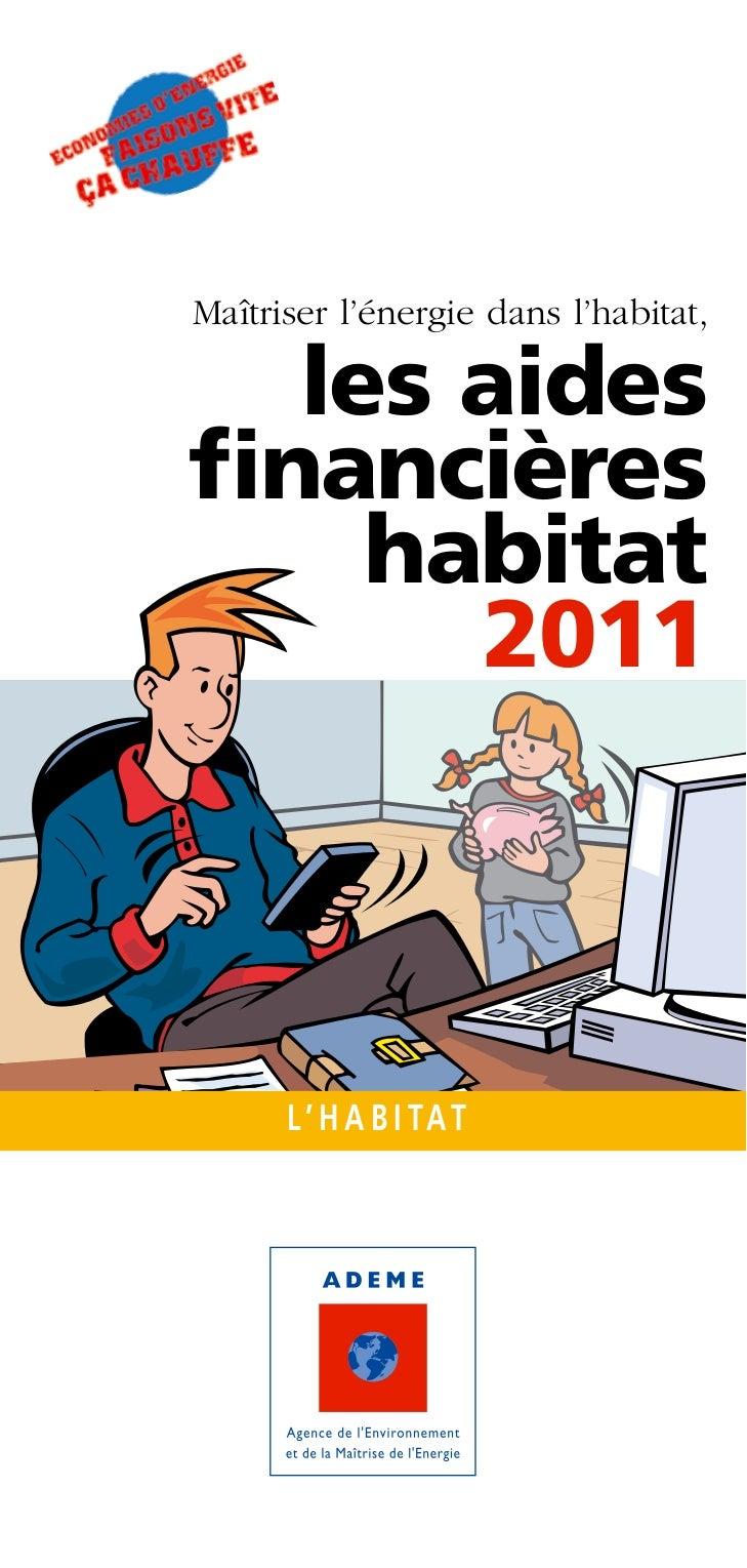 Maîtriser l'énergie dans l'habitat,  les aidesfinancières    habitat      2011      L' H A B I TAT