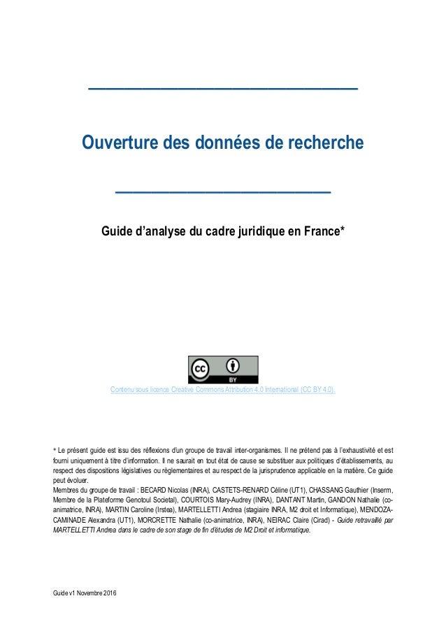 Guide v1 Novembre 2016 Ouverture des données de recherche Guide d'analyse du cadre juridique en France* Contenu sous licen...
