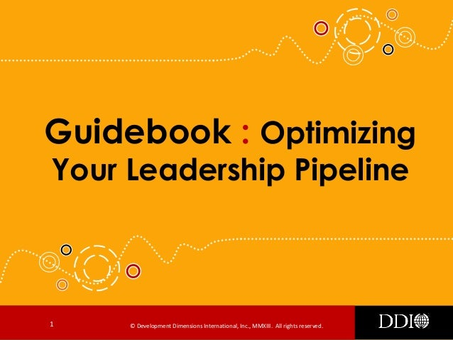 © Development Dimensions International, Inc., MMXIII. All rights reserved.1 Guidebook : Optimizing Your Leadership Pipeline