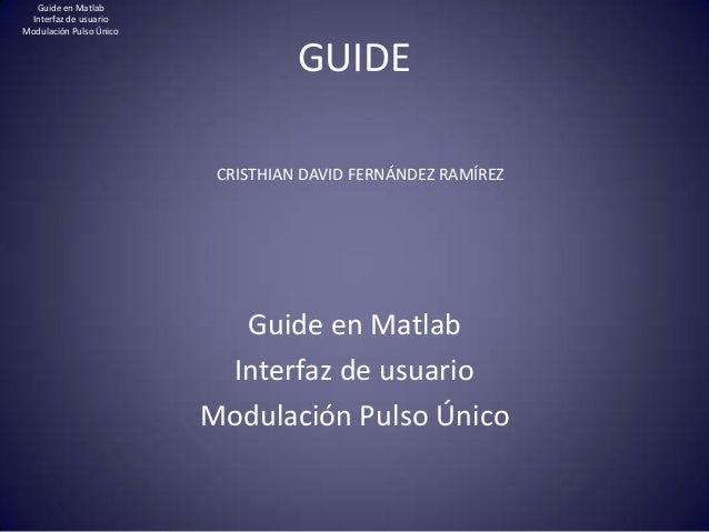 GUIDEGuide en MatlabInterfaz de usuarioModulación Pulso ÚnicoCRISTHIAN DAVID FERNÁNDEZ RAMÍREZGuide en MatlabInterfaz de u...