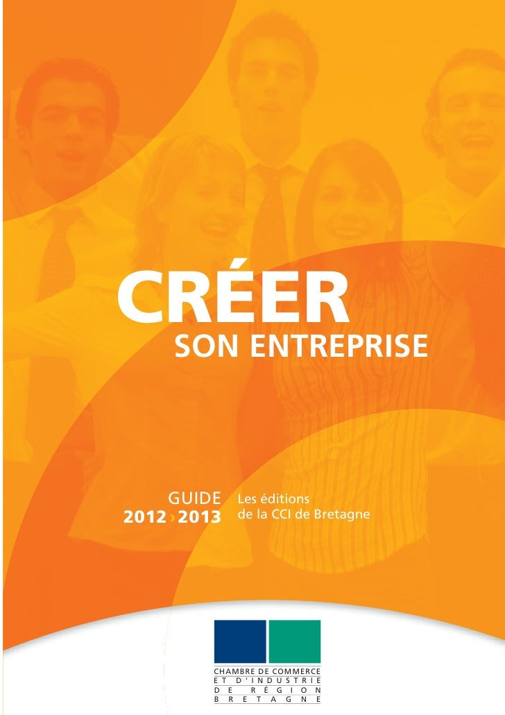 CRÉER SON ENTREPRISE    GUIDE      Les éditions2012 › 2013    de la CCI de Bretagne          CHAMBRE DE COMMERCE          ...