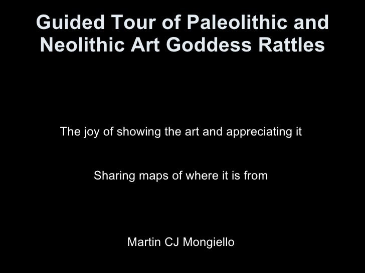 Guided Tour of Paleolithic and Neolithic Art Goddess Rattles The joy of showing the art and appreciating it Sharing maps o...