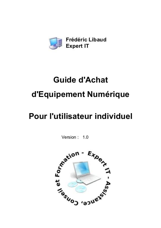 Frédéric Libaud Expert IT Guide d'Achat d'Equipement Numérique Pour l'utilisateur individuel Version : 1.0