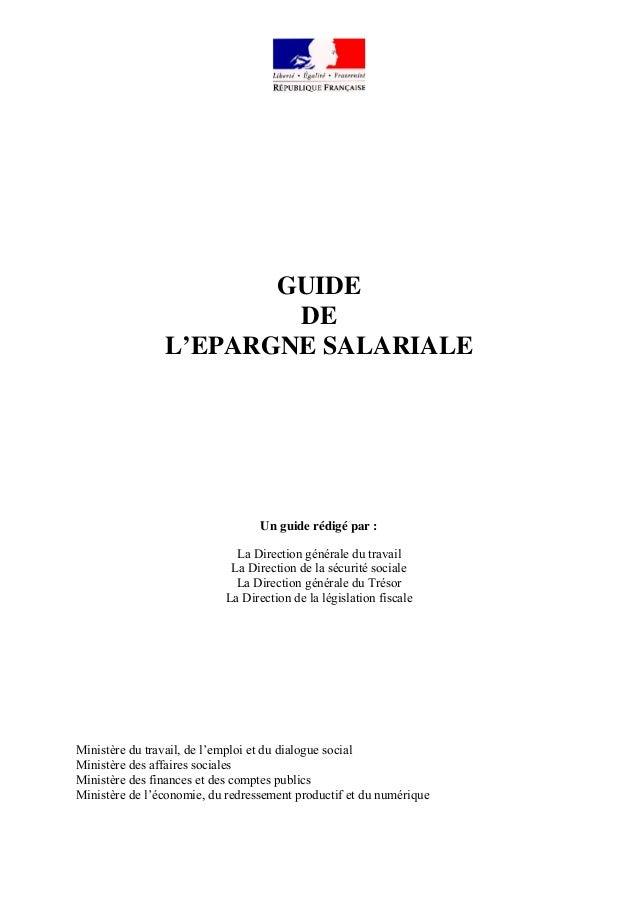 GUIDE DE L'EPARGNE SALARIALE Un guide rédigé par : La Direction générale du travail La Direction de la sécurité sociale La...