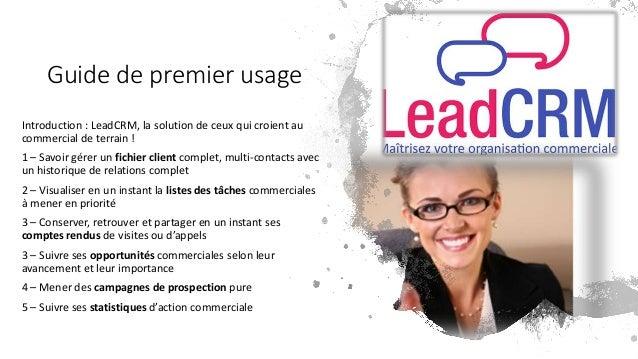 Guide de premier usage Introduction : LeadCRM, la solution de ceux qui croient au commercial de terrain ! 1 – Savoir gérer...
