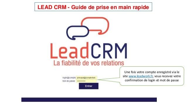 LEAD CRM - Guide de prise en main rapide  Une fois votre compte enregistré via le  site www.leadwork.fr, vous recevez votr...