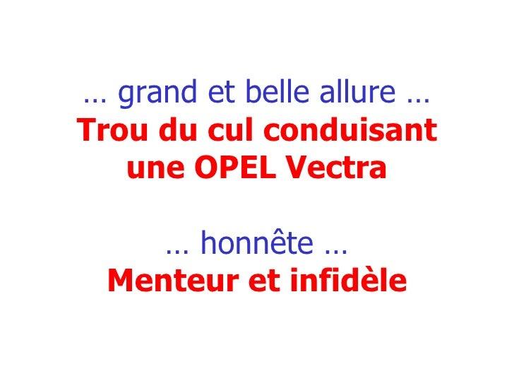 …  grand et belle allure … Trou du cul conduisant une OPEL Vectra … honnête … Menteur et infidèle