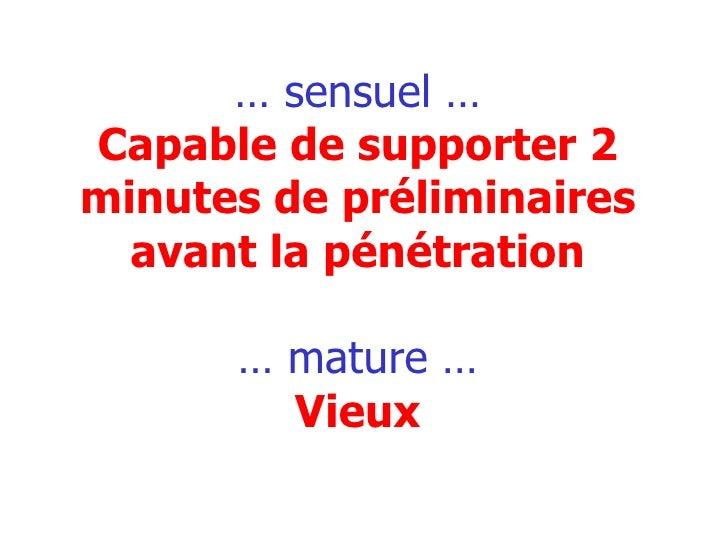 …  sensuel … Capable de supporter 2 minutes de préliminaires avant la pénétration … mature … Vieux