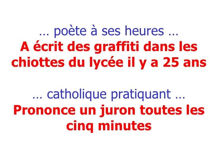 …  poète à ses heures … A écrit des graffiti dans les chiottes du lycée il y a 25 ans … catholique pratiquant … Prononce u...