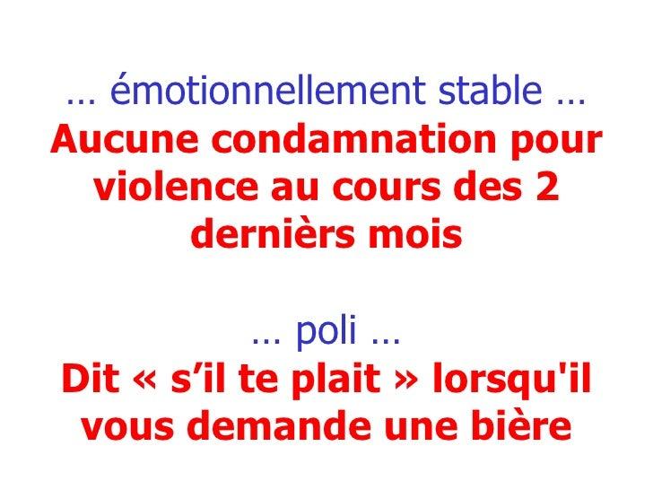 …  émotionnellement stable … Aucune condamnation pour violence au cours des 2 dernièrs mois … poli … Dit «s'il te plait»...
