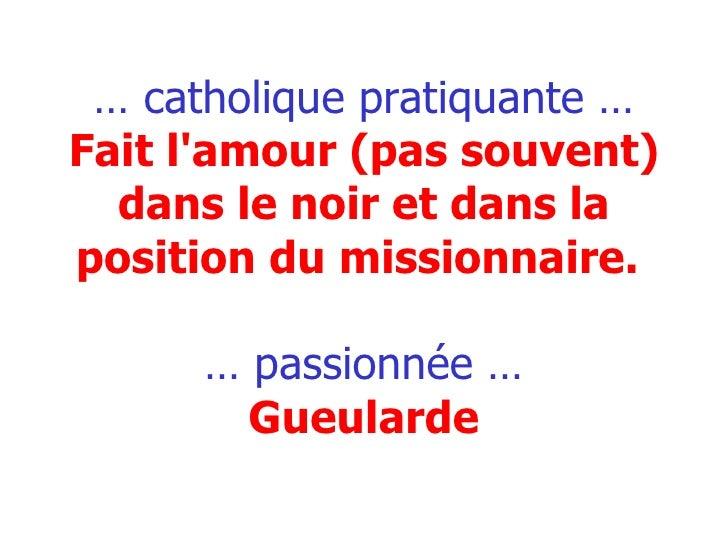 …  catholique pratiquante … Fait l'amour (pas souvent) dans le noir et dans la position du missionnaire.   … passionnée … ...