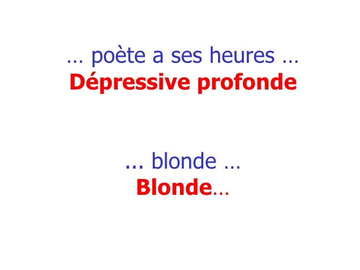 …  poète a ses heures … Dépressive profonde ... blonde … Blonde …