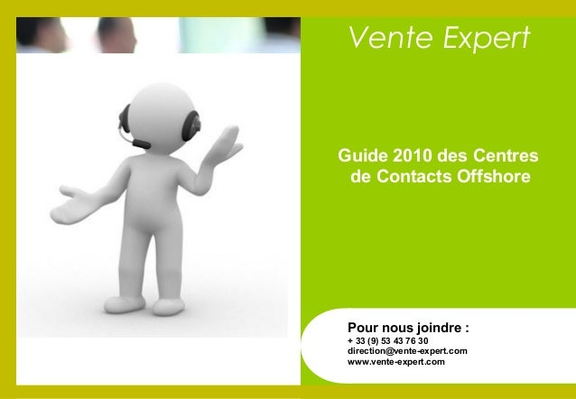 Guide 2010 des Centres de Contacts Offshore Pour nous joindre : + 33 (9) 53 43 76 30 direction@vente-expert.com www.vente-...