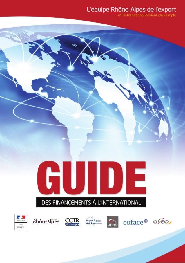 Guide des financements à l'international 3 édito Le 14 juin 2011, l'Etat, la Région Rhône-Alpes et la Chambre de Commerce ...