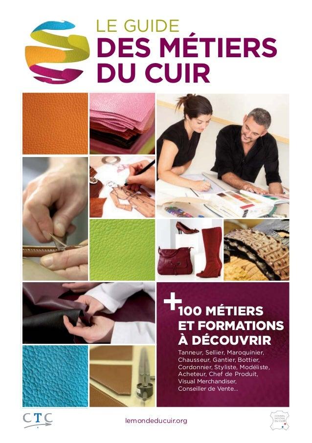 lemondeducuir.org LE GUIDE DES MÉTIERS DU CUIR +100 MÉTIERS ET FORMATIONS À DÉCOUVRIR Tanneur, Sellier, Maroquinier, Chaus...