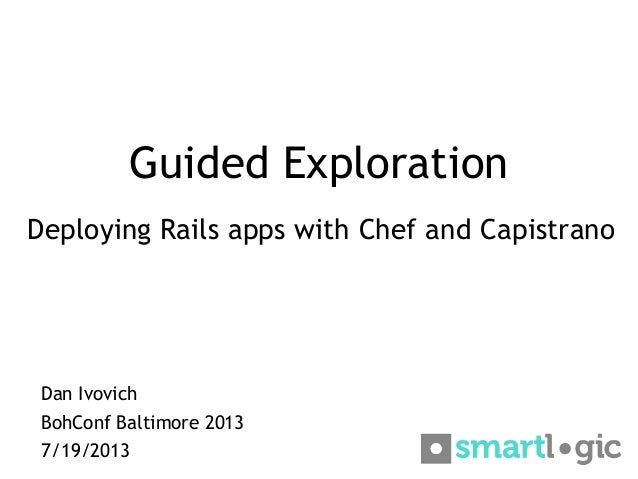 Guided Exploration Deploying Rails apps with Chef and Capistrano Dan Ivovich BohConf Baltimore 2013 7/19/2013