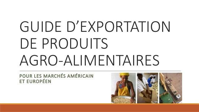 GUIDE D'EXPORTATION DE PRODUITS AGRO-ALIMENTAIRES POUR LES MARCHÉS AMÉRICAIN ET EUROPÉEN