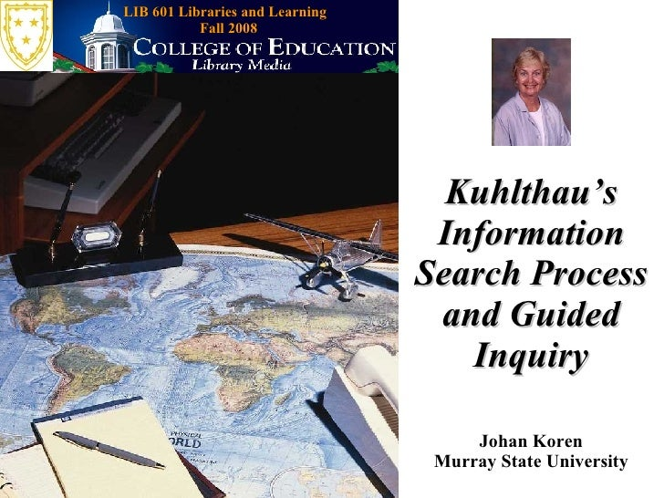 Kuhlthau's Information Search Process and Guided Inquiry Johan Koren Murray State University LIB 601 Libraries and Learnin...