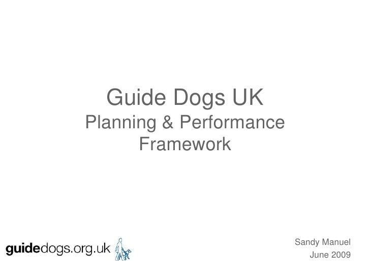 Guide Dogs UKPlanning & PerformanceFramework<br />Sandy Manuel<br /> June 2009<br />