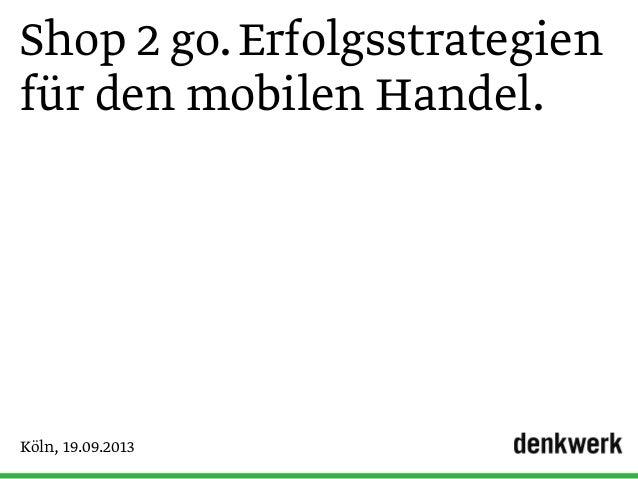 Shop 2 go.Erfolgsstrategien für den mobilen Handel. Köln, 19.09.2013
