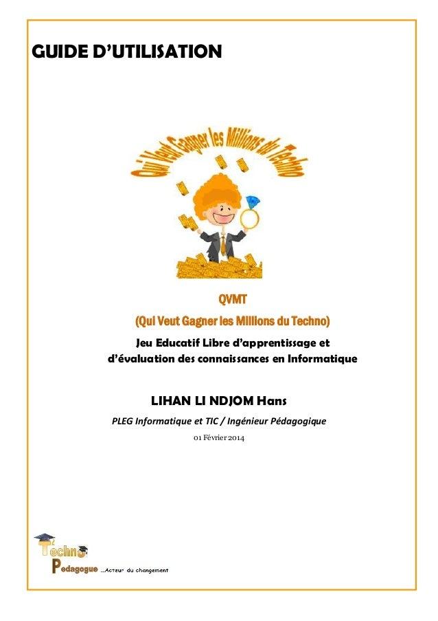 GUIDE D'UTILISATION LIHAN LI NDJOM Hans PLEG Informatique et TIC / Ingénieur Pédagogique 01 Février 2014 QVMT (Qui Veut Ga...