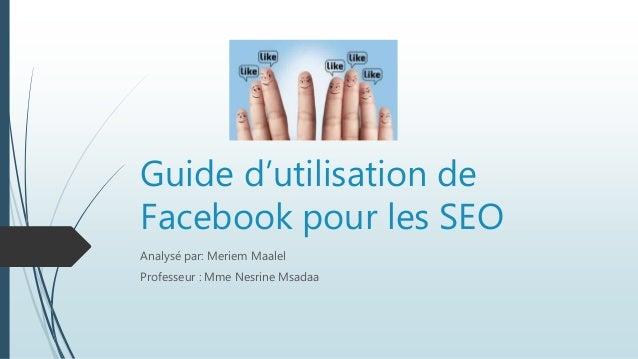 Guide d'utilisation de Facebook pour les SEO Analysé par: Meriem Maalel Professeur : Mme Nesrine Msadaa