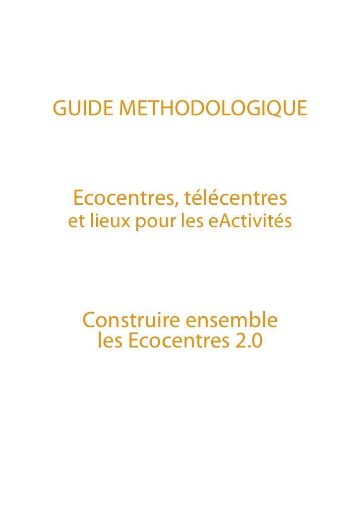 GUIDE METHODOLOGIQUE Ecocentres, télécentres et lieux pour les eActivités  Construire ensemble   les Ecocentres 2.0