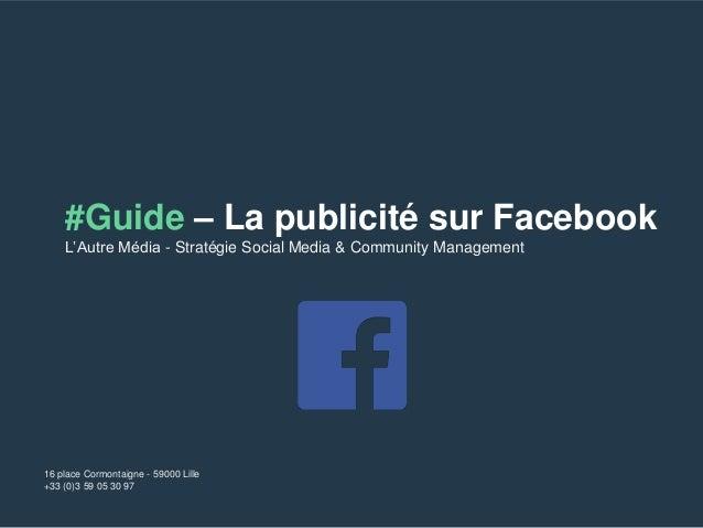 #Guide – La publicité sur Facebook  L'Autre Média - Stratégie Social Media & Community Management  16 place Cormontaigne -...