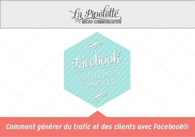 Comment générer du trafic et des clients avec Facebook®