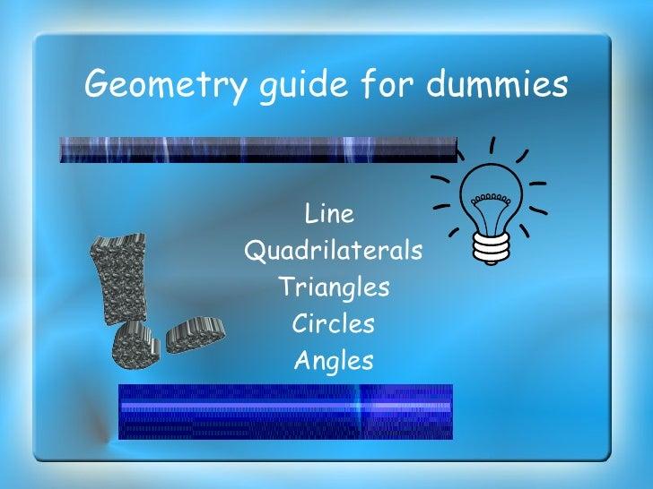 Geometry guide for dummies  <ul><ul><li>Line  </li></ul></ul><ul><ul><li>Quadrilaterals </li></ul></ul><ul><ul><li>Triangl...