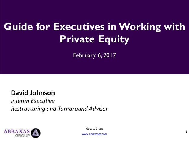 1 Abraxas Group www.abraxasgp.com Guide for Executives in Working with Private Equity February 6, 2017 David Johnson Inter...
